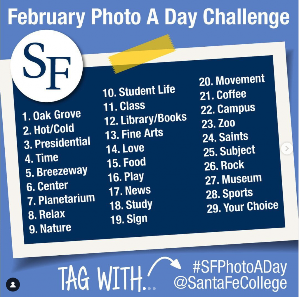 Tag photos in social with #SFPhotoADay or @SantaFeCollege. 1.) Oak Grove 2.) Hot Cold 3.) Presidential 4.) Time 5.) Breezeway 6.) Center 7.) Planetarium 8.) Relax 9.) Nature 10.) Student Life 11.) Class 12.) Library 13.) Fine Arts 14.) love 15.) Food 16.) Play 17.) News 18.) Study 19.) Sign 20.) Movement 21.) Coffee 22.) Campus 23.) Zoo 24.) Saints 25.0 Subject 26.) Rock 27.) Museum 28.) Sports 29.) Your Choice